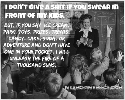 I get it, sometimes it's hard not to swear in front of children. But, if you say the words: ice cream, park, toys, prizes, treats, candy, cake, soda, or adventure in front of my kids and don't have one in your pocket, I will unleash the fire of a thousand suns. {mrsmommymack.com}